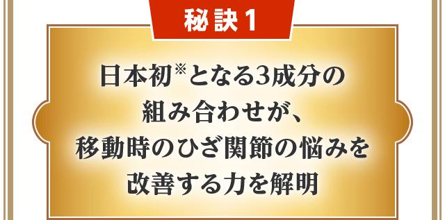 秘訣1 日本初※となる3成分の組み合わせが、移動時のひざ関節の悩みを改善する力を解明