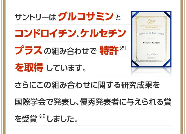 サントリーはグルコサミンとコンドロイチン、ケルセチンプラスの組み合わせで特許※1を取得しています。さらにこの組み合わせに関する研究成果を国際学会で発表し、優秀発表者に与えられる賞を受賞※2しました。