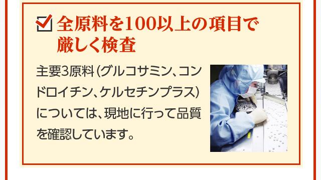 全原料を100以上の項目で厳しく検査 主要3原料(グルコサミン、コンドロイチン、ケルセチンプラス)については、現地に行って品質を確認しています。